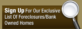 Sign Up For Our Exclusive List Of Foreclosures/ Bank Owned Homes
